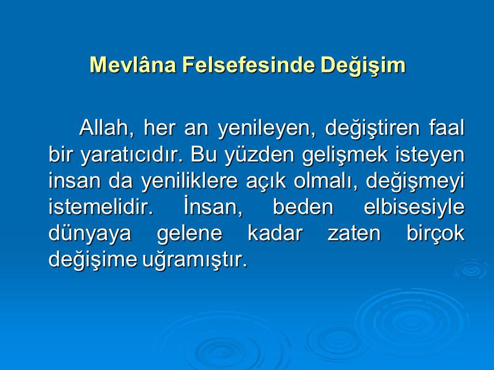 Mevlâna Felsefesinde Değişim Allah, her an yenileyen, değiştiren faal bir yaratıcıdır. Bu yüzden gelişmek isteyen insan da yeniliklere açık olmalı, de
