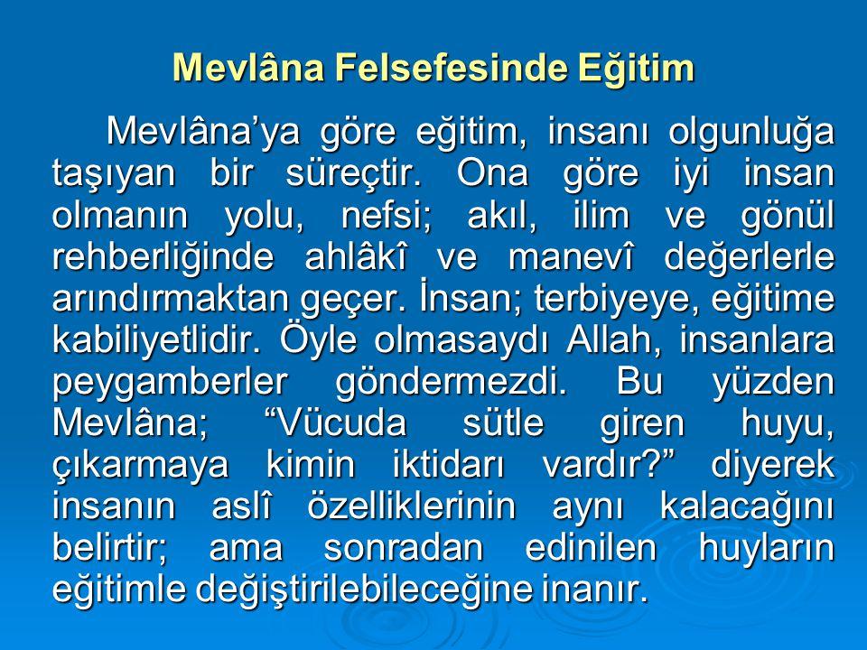 Mevlâna Felsefesinde Eğitim Mevlâna'ya göre eğitim, insanı olgunluğa taşıyan bir süreçtir. Ona göre iyi insan olmanın yolu, nefsi; akıl, ilim ve gönül