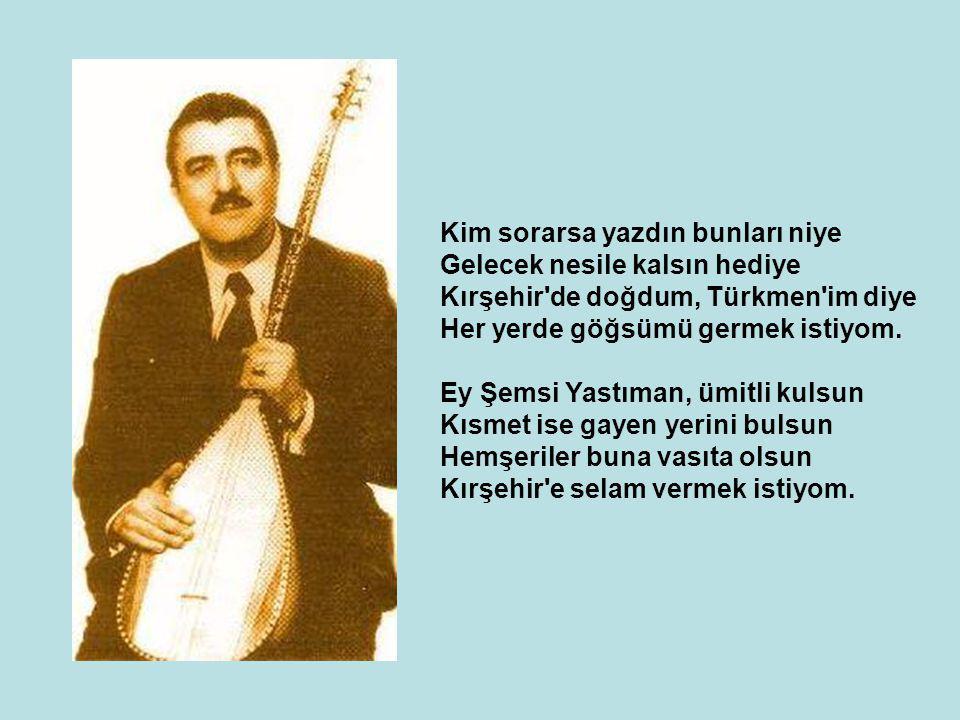 Kim sorarsa yazdın bunları niye Gelecek nesile kalsın hediye Kırşehir'de doğdum, Türkmen'im diye Her yerde göğsümü germek istiyom. Ey Şemsi Yastıman,