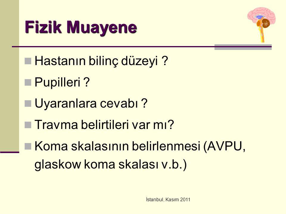 İstanbul, Kasım 2011 Fizik Muayene Hastanın bilinç düzeyi ? Pupilleri ? Uyaranlara cevabı ? Travma belirtileri var mı? Koma skalasının belirlenmesi (A
