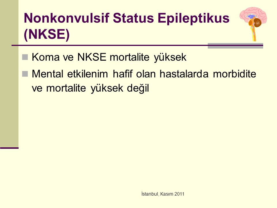 İstanbul, Kasım 2011 Nonkonvulsif Status Epileptikus (NKSE) Koma ve NKSE mortalite yüksek Mental etkilenim hafif olan hastalarda morbidite ve mortalit