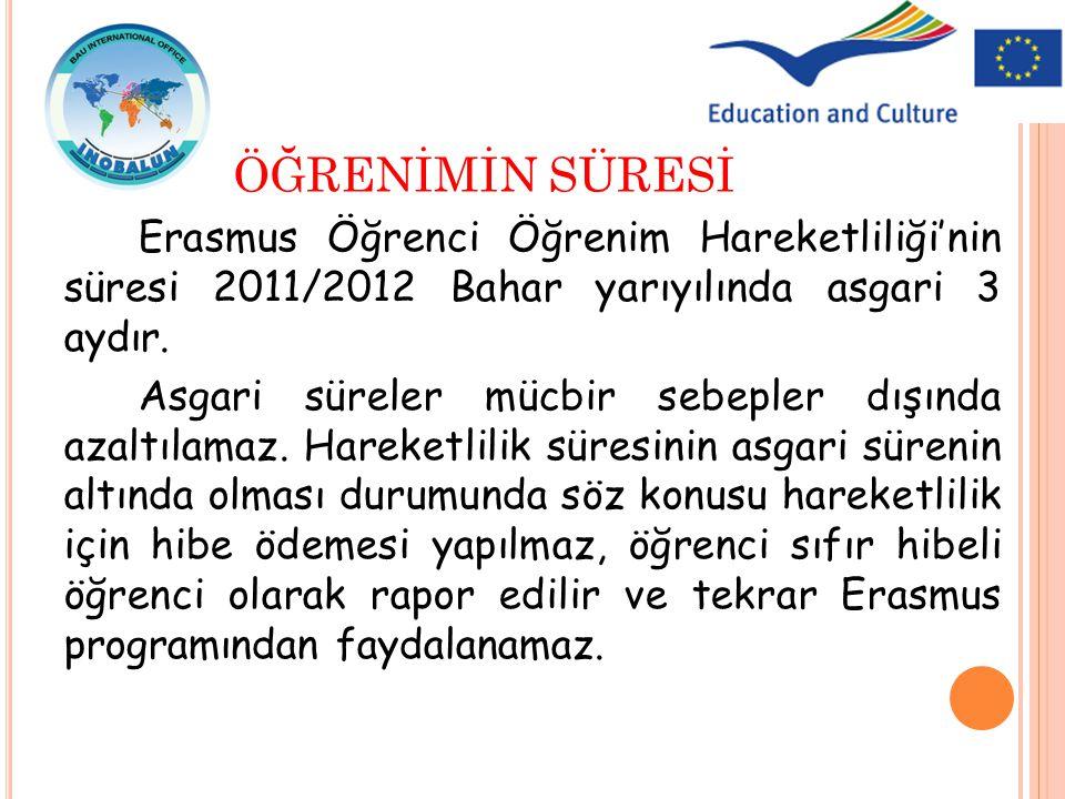 Erasmus Öğrenci Öğrenim Hareketliliği'nin süresi 2011/2012 Bahar yarıyılında asgari 3 aydır. Asgari süreler mücbir sebepler dışında azaltılamaz. Harek