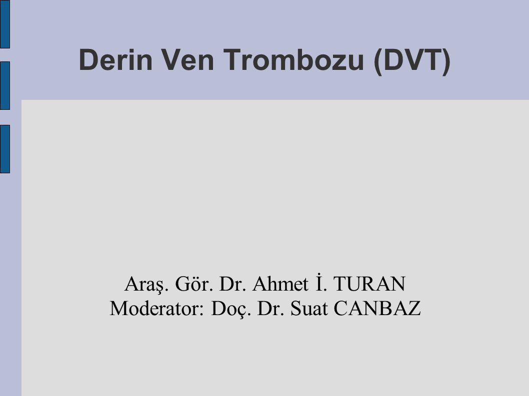 Derin Ven Trombozu (DVT) Araş. Gör. Dr. Ahmet İ. TURAN Moderator: Doç. Dr. Suat CANBAZ