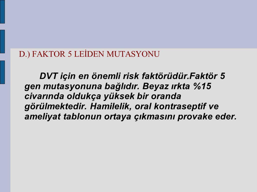 D.) FAKTOR 5 LEİDEN MUTASYONU DVT için en önemli risk faktörüdür.Faktör 5 gen mutasyonuna bağlıdır. Beyaz ırkta %15 civarında oldukça yüksek bir orand