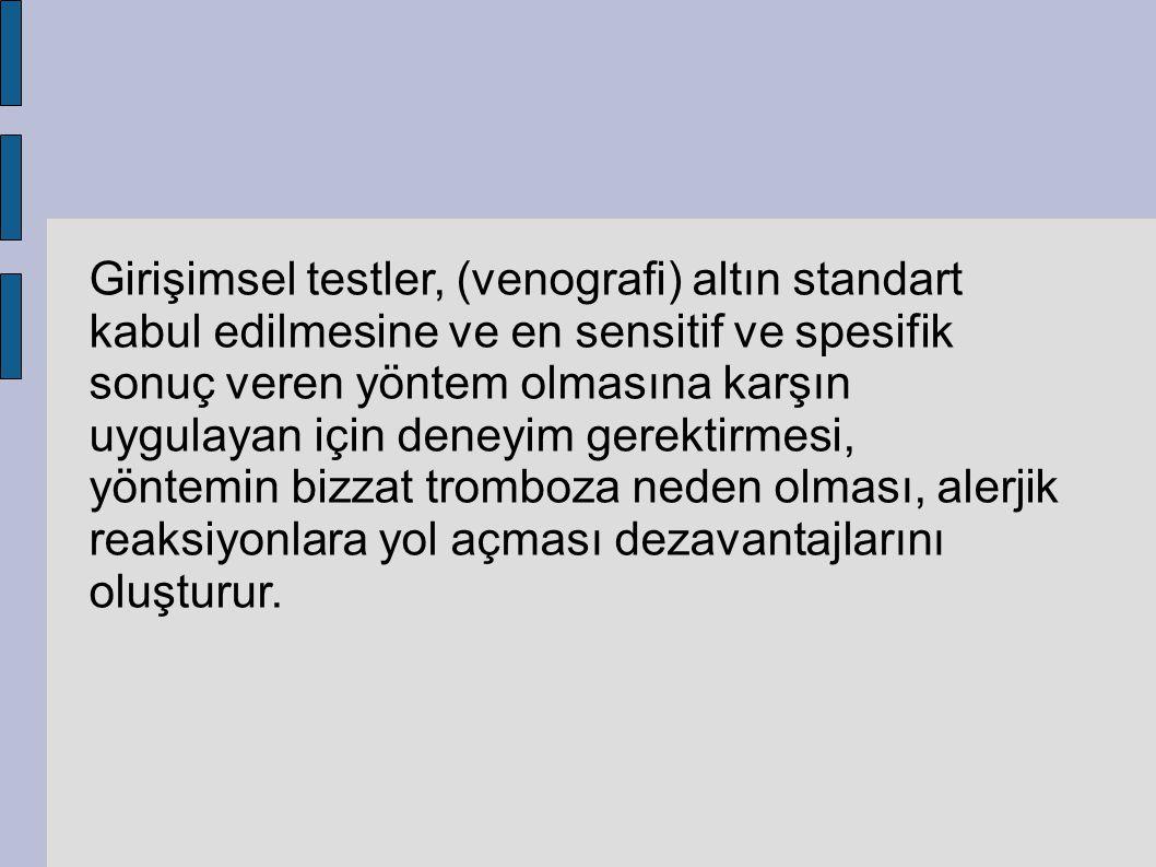Girişimsel testler, (venografi) altın standart kabul edilmesine ve en sensitif ve spesifik sonuç veren yöntem olmasına karşın uygulayan için deneyim g