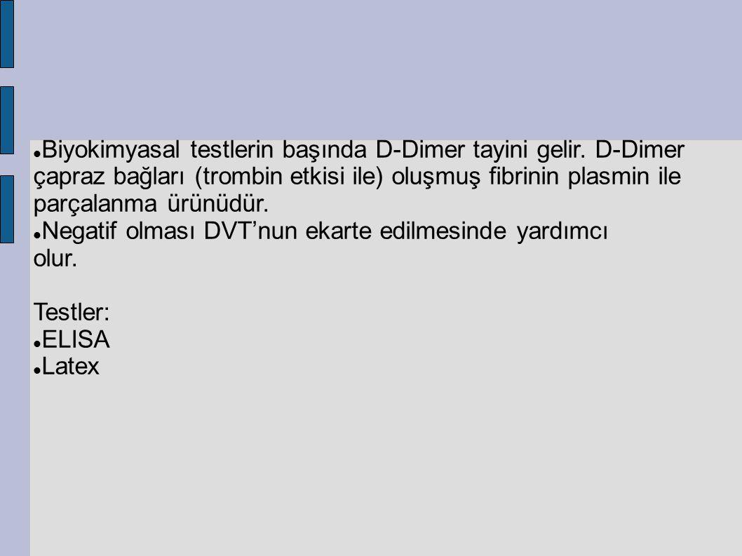 Biyokimyasal testlerin başında D-Dimer tayini gelir. D-Dimer çapraz bağları (trombin etkisi ile) oluşmuş fibrinin plasmin ile parçalanma ürünüdür. Neg