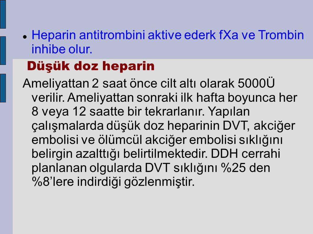 Heparin antitrombini aktive ederk fXa ve Trombin inhibe olur. Düşük doz heparin Ameliyattan 2 saat önce cilt altı olarak 5000Ü verilir. Ameliyattan so