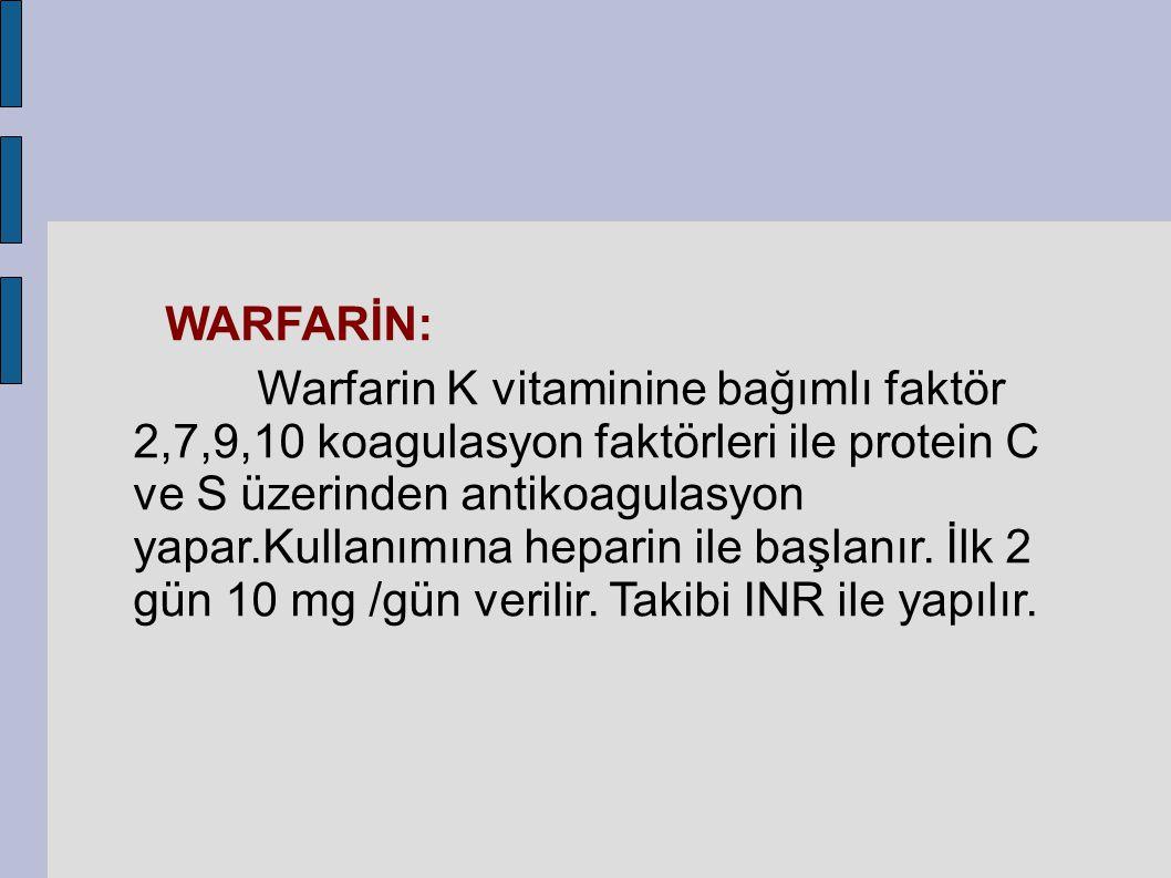 WARFARİN: Warfarin K vitaminine bağımlı faktör 2,7,9,10 koagulasyon faktörleri ile protein C ve S üzerinden antikoagulasyon yapar.Kullanımına heparin