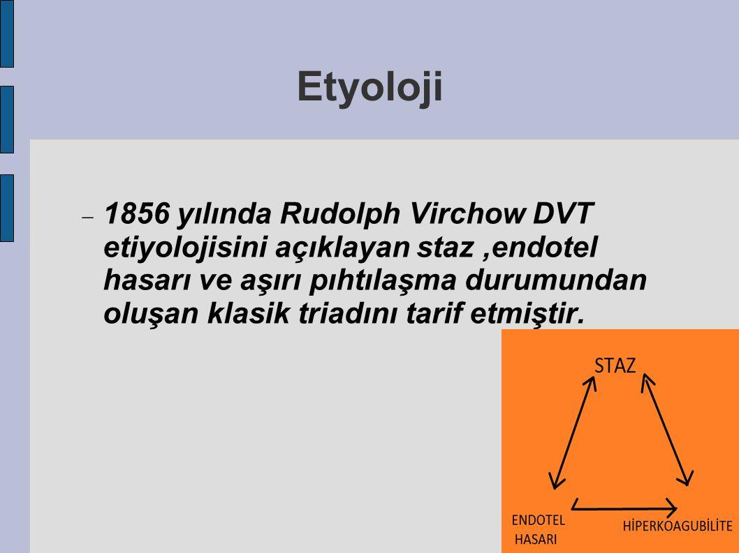 Etyoloji  1856 yılında Rudolph Virchow DVT etiyolojisini açıklayan staz,endotel hasarı ve aşırı pıhtılaşma durumundan oluşan klasik triadını tarif et