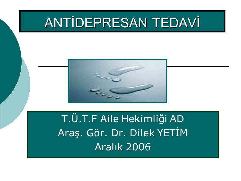 ANTİDEPRESAN TEDAVİ T.Ü.T.F Aile Hekimliği AD Araş. Gör. Dr. Dilek YETİM Aralık 2006