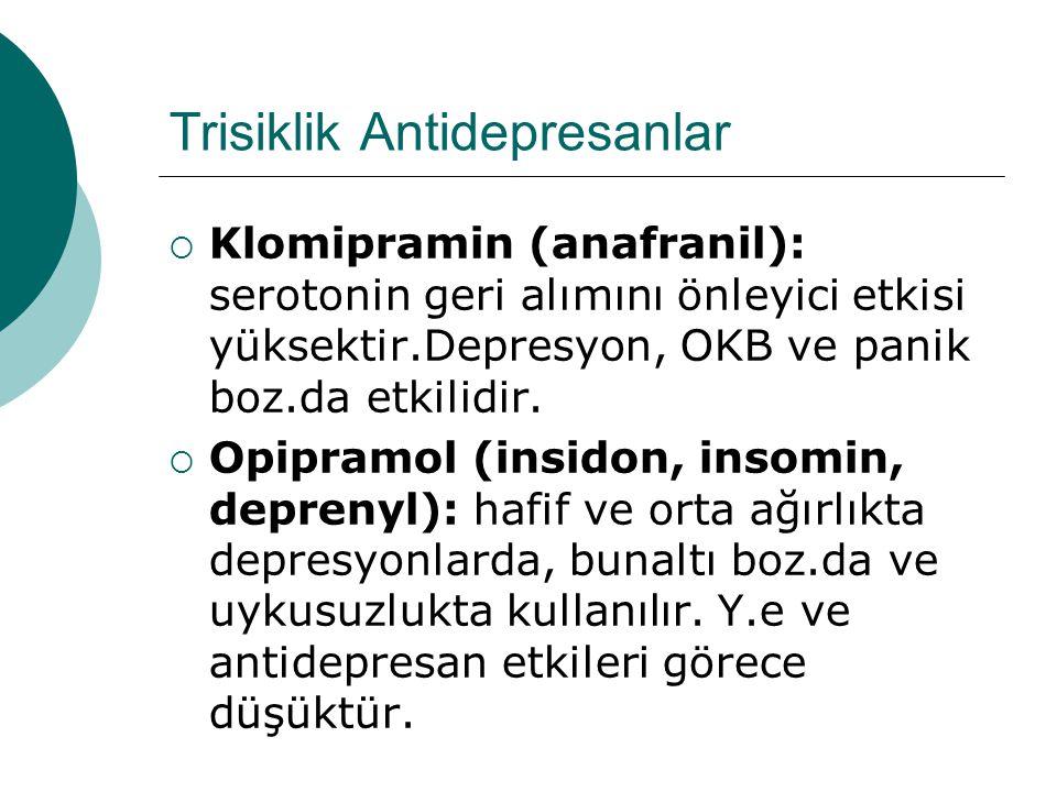 Trisiklik Antidepresanlar  Klomipramin (anafranil): serotonin geri alımını önleyici etkisi yüksektir.Depresyon, OKB ve panik boz.da etkilidir.