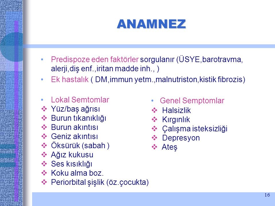 16 ANAMNEZ Predispoze eden faktörler sorgulanır (ÜSYE,barotravma, alerji,diş enf.,iritan madde inh., ) Ek hastalık ( DM,immun yetm.,malnutriston,kisti