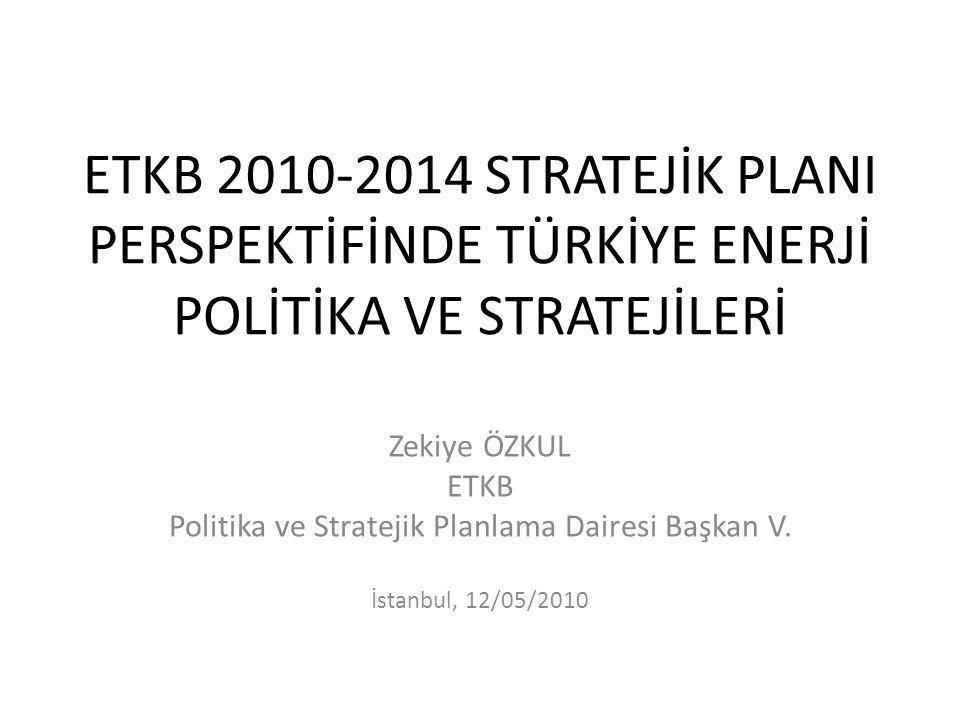 ETKB 2010-2014 STRATEJİK PLANI PERSPEKTİFİNDE TÜRKİYE ENERJİ POLİTİKA VE STRATEJİLERİ Zekiye ÖZKUL ETKB Politika ve Stratejik Planlama Dairesi Başkan