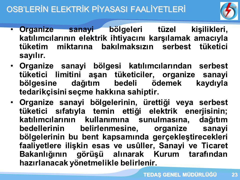 TEDAŞ GENEL MÜDÜRLÜĞÜ23 OSB'LERİN ELEKTRİK PİYASASI FAALİYETLERİ Organize sanayi bölgeleri tüzel kişilikleri, katılımcılarının elektrik ihtiyacını karşılamak amacıyla tüketim miktarına bakılmaksızın serbest tüketici sayılır.