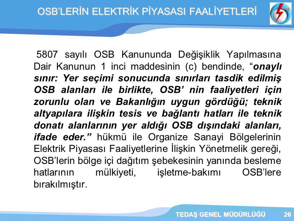 TEDAŞ GENEL MÜDÜRLÜĞÜ26 OSB'LERİN ELEKTRİK PİYASASI FAALİYETLERİ 5807 sayılı OSB Kanununda Değişiklik Yapılmasına Dair Kanunun 1 inci maddesinin (c) bendinde, onaylı sınır: Yer seçimi sonucunda sınırları tasdik edilmiş OSB alanları ile birlikte, OSB' nin faaliyetleri için zorunlu olan ve Bakanlığın uygun gördüğü; teknik altyapılara ilişkin tesis ve bağlantı hatları ile teknik donatı alanlarının yer aldığı OSB dışındaki alanları, ifade eder. hükmü ile Organize Sanayi Bölgelerinin Elektrik Piyasası Faaliyetlerine İlişkin Yönetmelik gereği, OSB'lerin bölge içi dağıtım şebekesinin yanında besleme hatlarının mülkiyeti, işletme-bakımı OSB'lere bırakılmıştır.