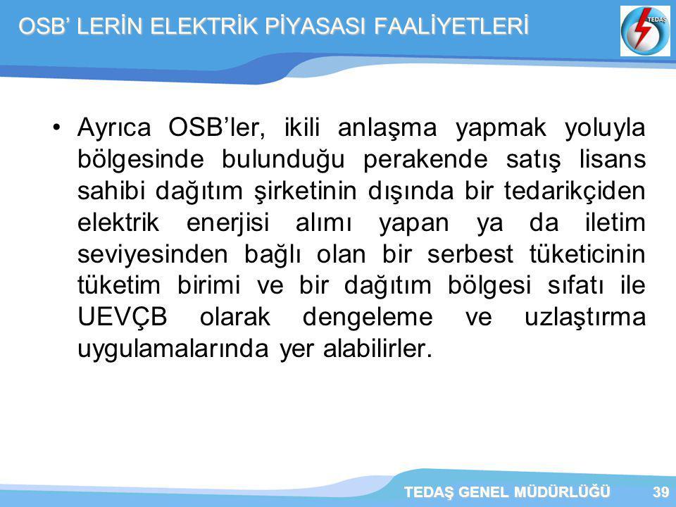 TEDAŞ GENEL MÜDÜRLÜĞÜ39 OSB' LERİN ELEKTRİK PİYASASI FAALİYETLERİ Ayrıca OSB'ler, ikili anlaşma yapmak yoluyla bölgesinde bulunduğu perakende satış lisans sahibi dağıtım şirketinin dışında bir tedarikçiden elektrik enerjisi alımı yapan ya da iletim seviyesinden bağlı olan bir serbest tüketicinin tüketim birimi ve bir dağıtım bölgesi sıfatı ile UEVÇB olarak dengeleme ve uzlaştırma uygulamalarında yer alabilirler.