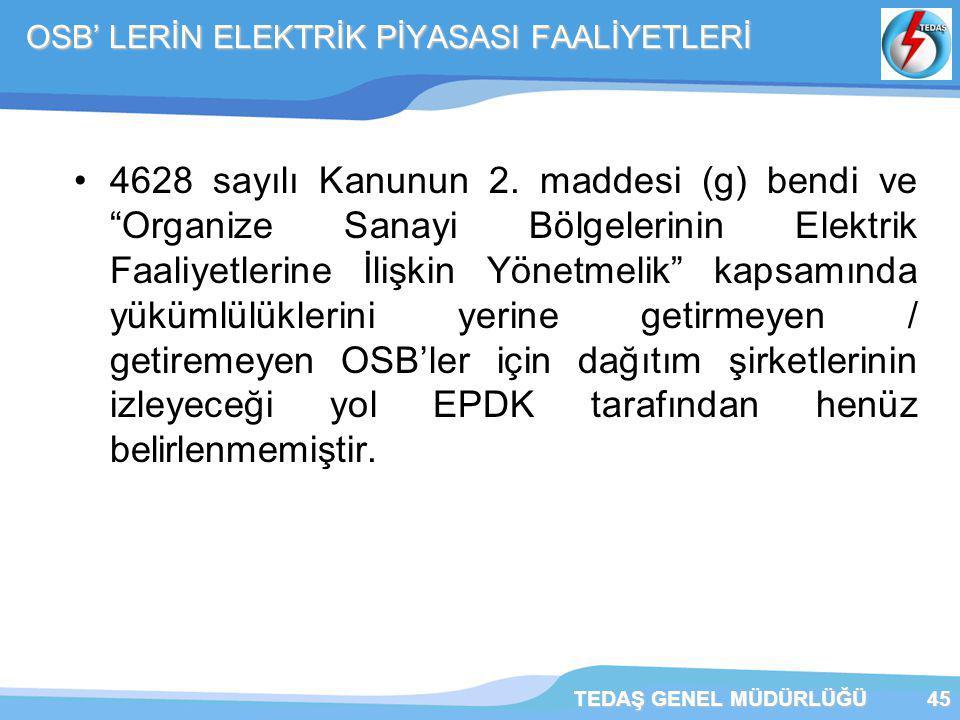 """TEDAŞ GENEL MÜDÜRLÜĞÜ45 OSB' LERİN ELEKTRİK PİYASASI FAALİYETLERİ 4628 sayılı Kanunun 2. maddesi (g) bendi ve """"Organize Sanayi Bölgelerinin Elektrik F"""