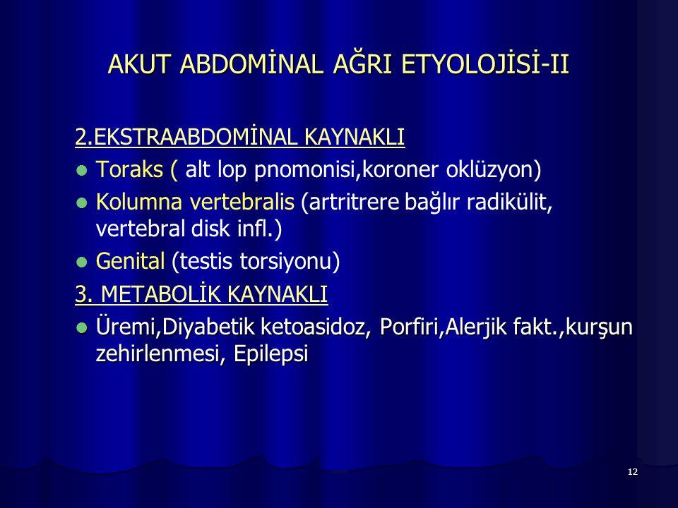 12 AKUT ABDOMİNAL AĞRI ETYOLOJİSİ-II 2.EKSTRAABDOMİNAL KAYNAKLI Toraks ( alt lop pnomonisi,koroner oklüzyon) Kolumna vertebralis (artritrere bağlır ra