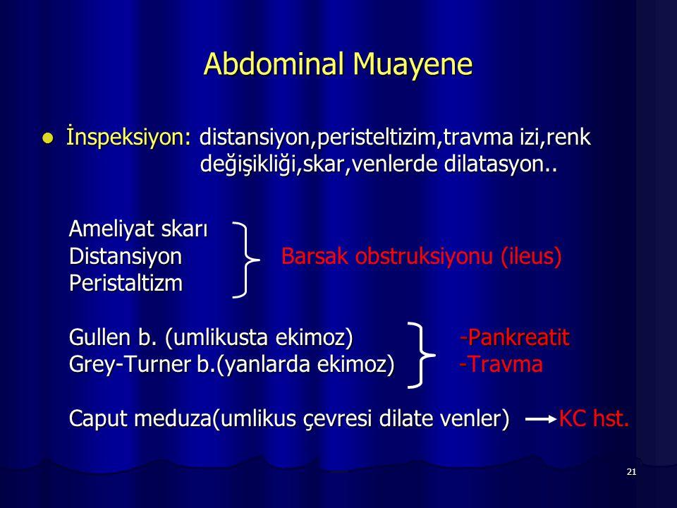21 Abdominal Muayene İnspeksiyon: distansiyon,peristeltizim,travma izi,renk değişikliği,skar,venlerde dilatasyon.. İnspeksiyon: distansiyon,peristelti