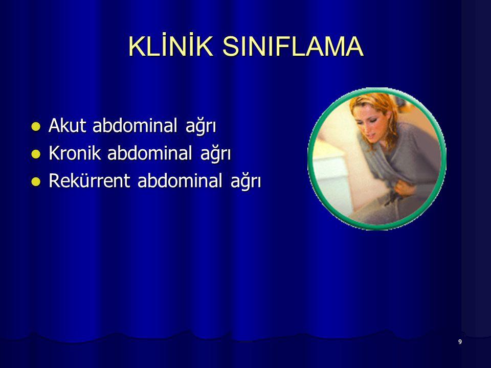 9 KLİNİK SINIFLAMA Akut abdominal ağrı Akut abdominal ağrı Kronik abdominal ağrı Kronik abdominal ağrı Rekürrent abdominal ağrı Rekürrent abdominal ağ