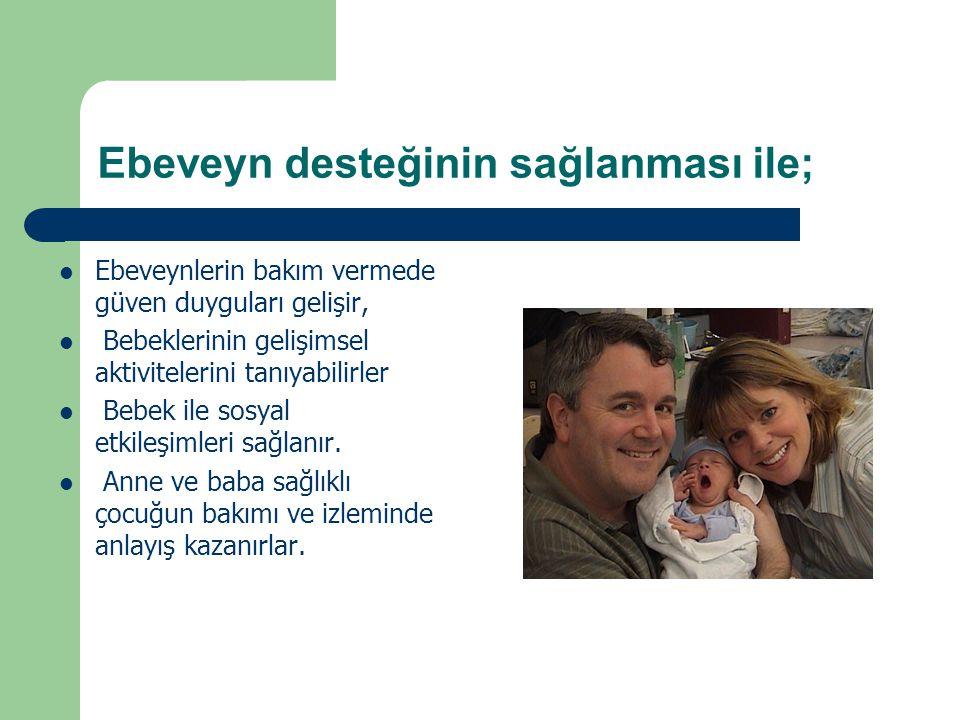 Ebeveyn desteğinin sağlanması ile; Ebeveynlerin bakım vermede güven duyguları gelişir, Bebeklerinin gelişimsel aktivitelerini tanıyabilirler Bebek ile
