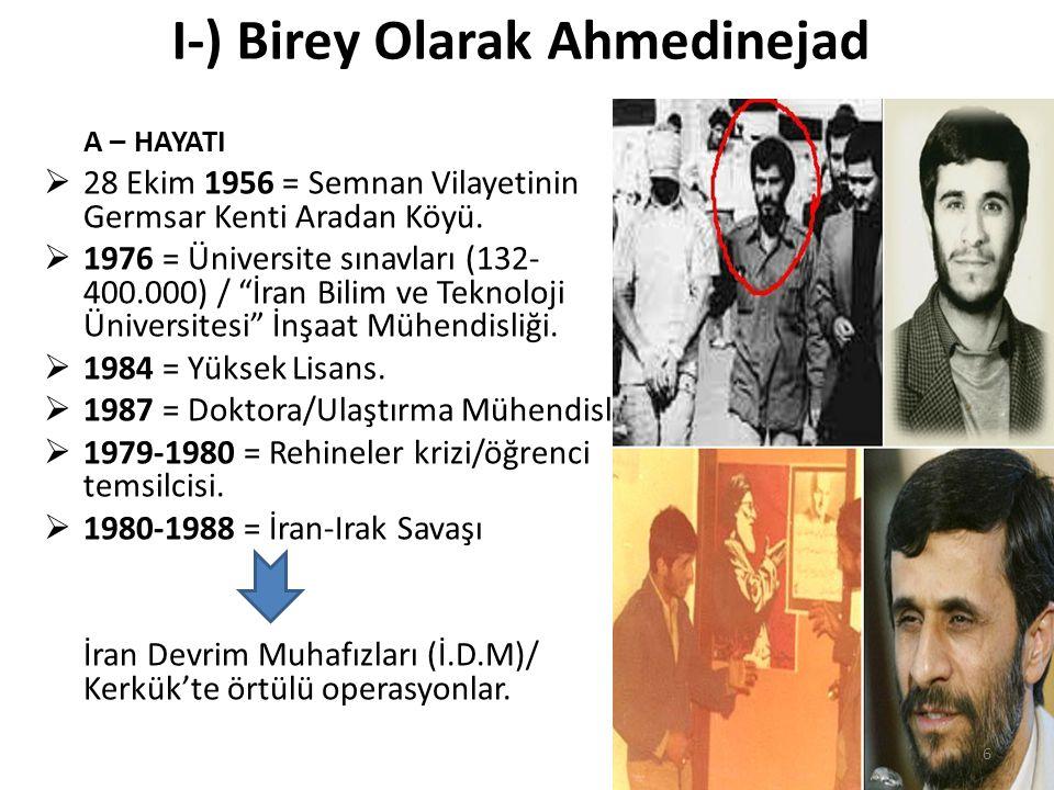 I-) Birey Olarak Ahmedinejad A – HAYATI  28 Ekim 1956 = Semnan Vilayetinin Germsar Kenti Aradan Köyü.  1976 = Üniversite sınavları (132- 400.000) /
