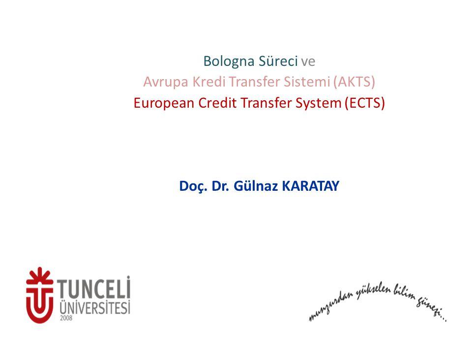 Bologna Süreci ve Avrupa Kredi Transfer Sistemi (AKTS) European Credit Transfer System (ECTS) Doç. Dr. Gülnaz KARATAY