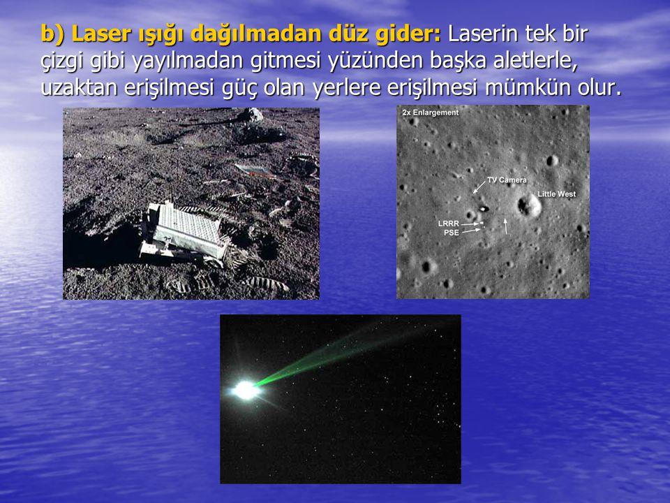 b) Laser ışığı dağılmadan düz gider: Laserin tek bir çizgi gibi yayılmadan gitmesi yüzünden başka aletlerle, uzaktan erişilmesi güç olan yerlere erişi