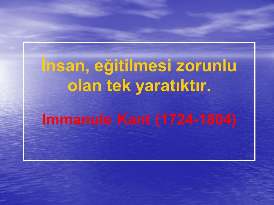 İnsan, eğitilmesi zorunlu olan tek yaratıktır. Immanule Kant (1724-1804)