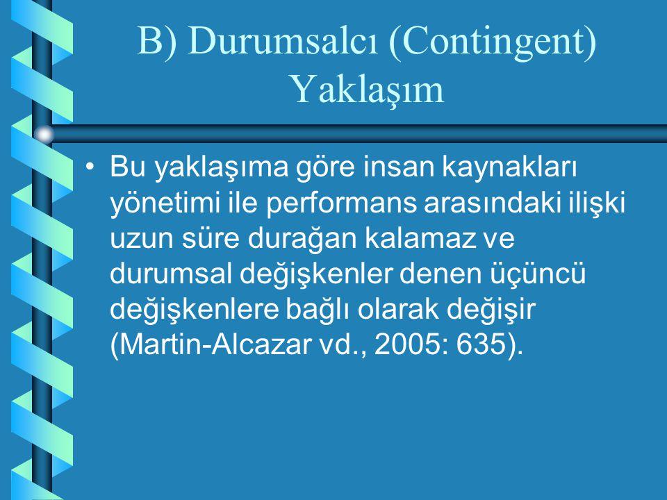 B) Durumsalcı (Contingent) Yaklaşım Bu yaklaşıma göre insan kaynakları yönetimi ile performans arasındaki ilişki uzun süre durağan kalamaz ve durumsal