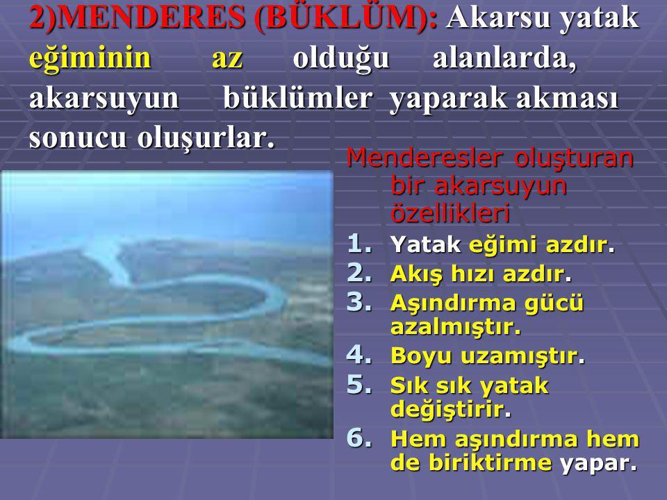 2)MENDERES (BÜKLÜM): Akarsu yatak eğiminin az olduğu alanlarda, akarsuyun büklümler yaparak akması sonucu oluşurlar. Menderesler oluşturan bir akarsuy