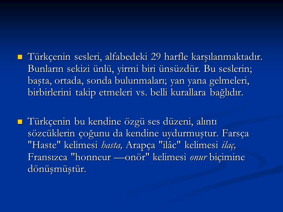Türkçenin sesleri, alfabedeki 29 harfle karşılanmaktadır. Bunların sekizi ünlü, yirmi biri ünsüzdür. Bu seslerin; başta, ortada, sonda bulunmaları; ya