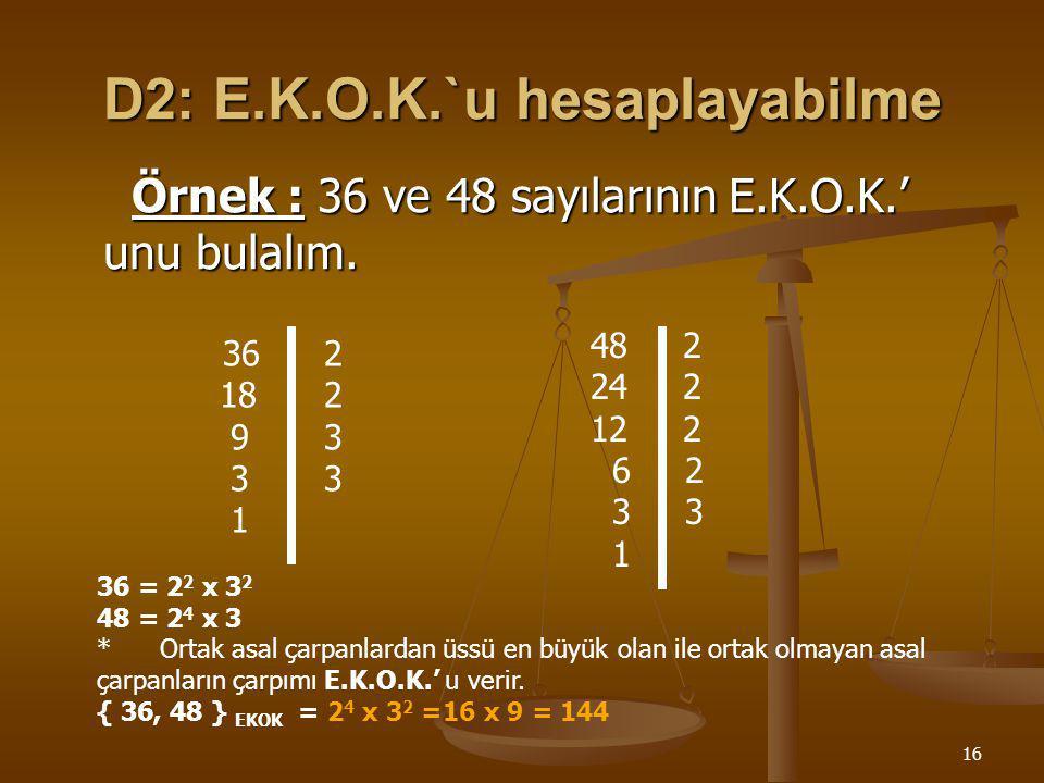 15 D1: E.B.O.B.`u hesaplayabilme Örnek : 60 ve 72 sayılarının E.B.O.B' unu bulalım. * Verilen sayılar ayrı ayrı asal çarpanlarına ayrılır. * Bu asal ç
