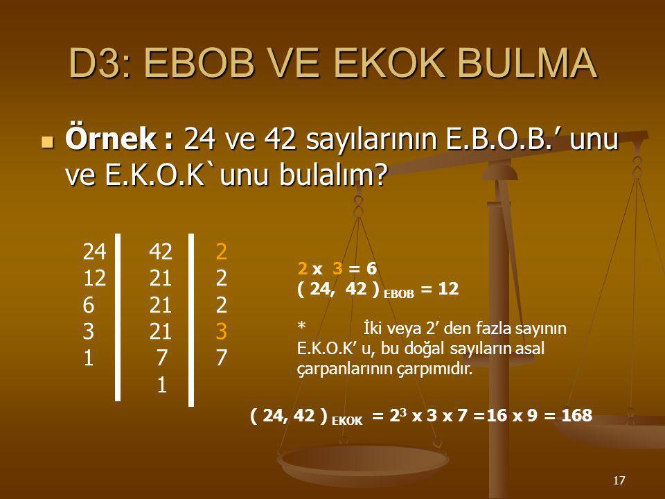 16 D2: E.K.O.K.`u hesaplayabilme Örnek : 36 ve 48 sayılarının E.K.O.K.' unu bulalım. 362 182 93 33 1 48 2 24 2 12 2 6 2 3 3 1 36 = 2 2 x 3 2 48 = 2 4