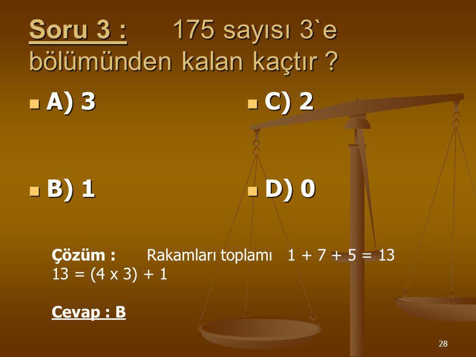 27 Soru 2 :31a sayısının 5`e kalansız bölünebilmesi için a ne olabilir ? A) 7 B) 0 C) 4 D) 8 Çözüm : a = { 0, 5 } olabilir CEVAP: B