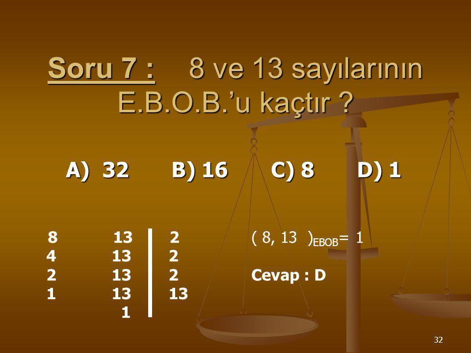 31 Soru 6 :60, 72 ve 90 sayısının E.B.O.B.'u kaçtır ? A) 6 B) 4 C) 2 D) 8 60 72 90 2 30 36 45 2 15 18 45 2 15 9 45 3 5 3 15 3 1 1 5 5 1 (60, 72, 90 )