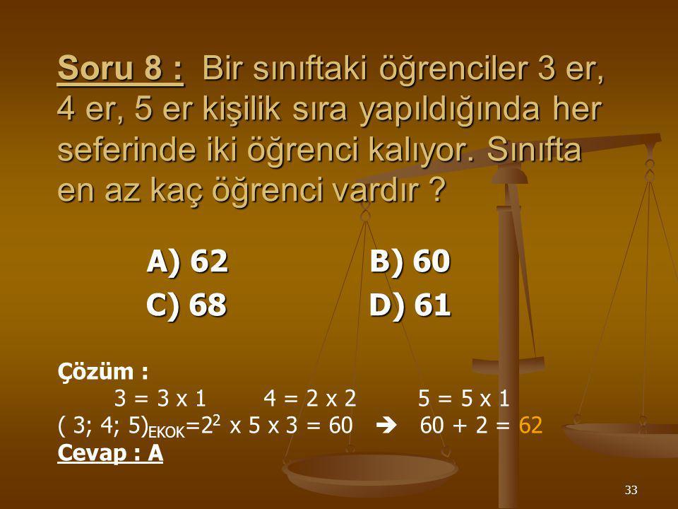 32 Soru 7 :8 ve 13 sayılarının E.B.O.B.'u kaçtır ? A) 32 B) 16 C) 8 D) 1 8 13 2 4 13 2 2 13 2 1 13 13 1 ( 8, 13 ) EBOB = 1 Cevap : D