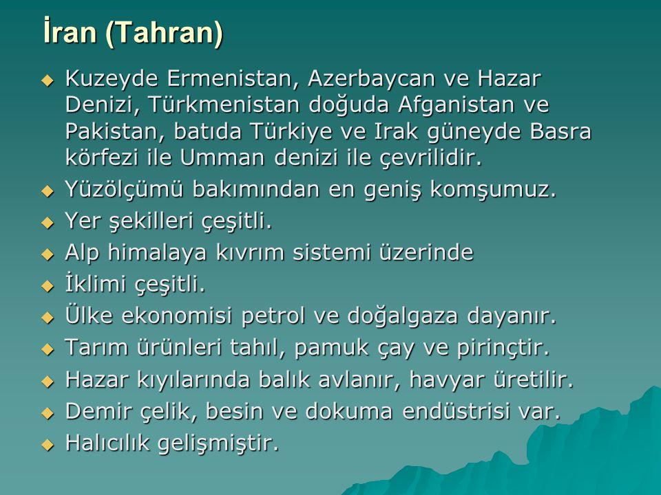 İran (Tahran)  Kuzeyde Ermenistan, Azerbaycan ve Hazar Denizi, Türkmenistan doğuda Afganistan ve Pakistan, batıda Türkiye ve Irak güneyde Basra körfezi ile Umman denizi ile çevrilidir.