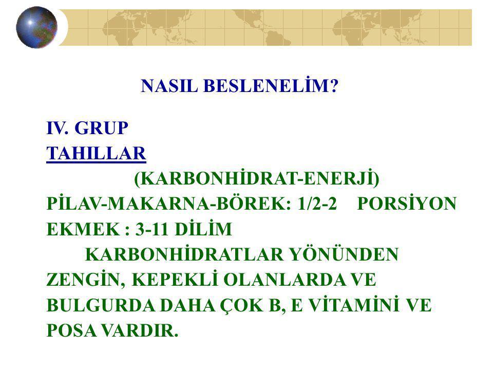 NASIL BESLENELİM? IV. GRUP TAHILLAR (KARBONHİDRAT-ENERJİ) PİLAV-MAKARNA-BÖREK: 1/2-2 PORSİYON EKMEK : 3-11 DİLİM KARBONHİDRATLAR YÖNÜNDEN ZENGİN, KEPE