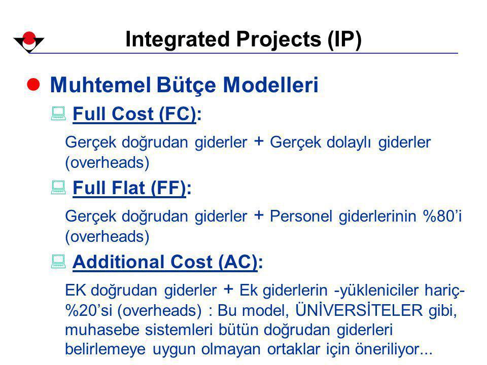 Integrated Projects (IP) l Muhtemel Bütçe Modelleri : Full Cost (FC): Gerçek doğrudan giderler + Gerçek dolaylı giderler (overheads) : Full Flat (FF): Gerçek doğrudan giderler + Personel giderlerinin %80'i (overheads) : Additional Cost (AC): EK doğrudan giderler + Ek giderlerin -yükleniciler hariç- %20'si (overheads) : Bu model, ÜNİVERSİTELER gibi, muhasebe sistemleri bütün doğrudan giderleri belirlemeye uygun olmayan ortaklar için öneriliyor...