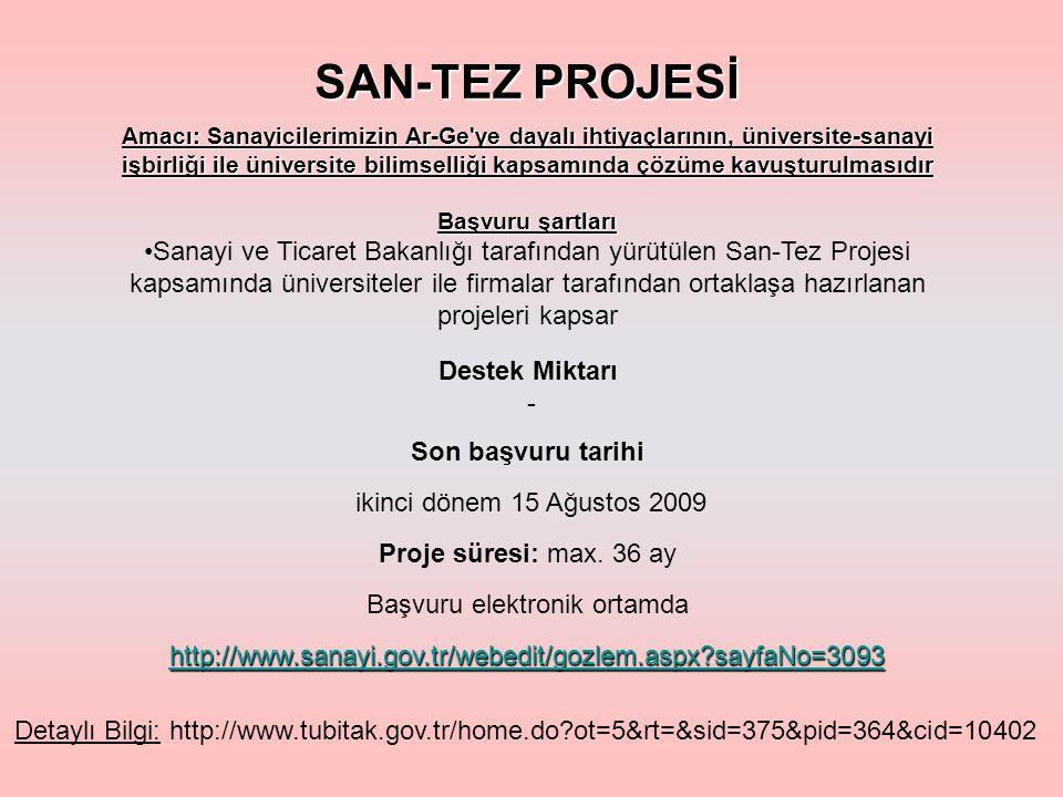SAN-TEZ PROJESİ Amacı: Sanayicilerimizin Ar-Ge ye dayalı ihtiyaçlarının, üniversite-sanayi işbirliği ile üniversite bilimselliği kapsamında çözüme kavuşturulmasıdır Başvuru şartları Sanayi ve Ticaret Bakanlığı tarafından yürütülen San-Tez Projesi kapsamında üniversiteler ile firmalar tarafından ortaklaşa hazırlanan projeleri kapsar Son başvuru tarihi ikinci dönem 15 Ağustos 2009 Proje süresi: max.