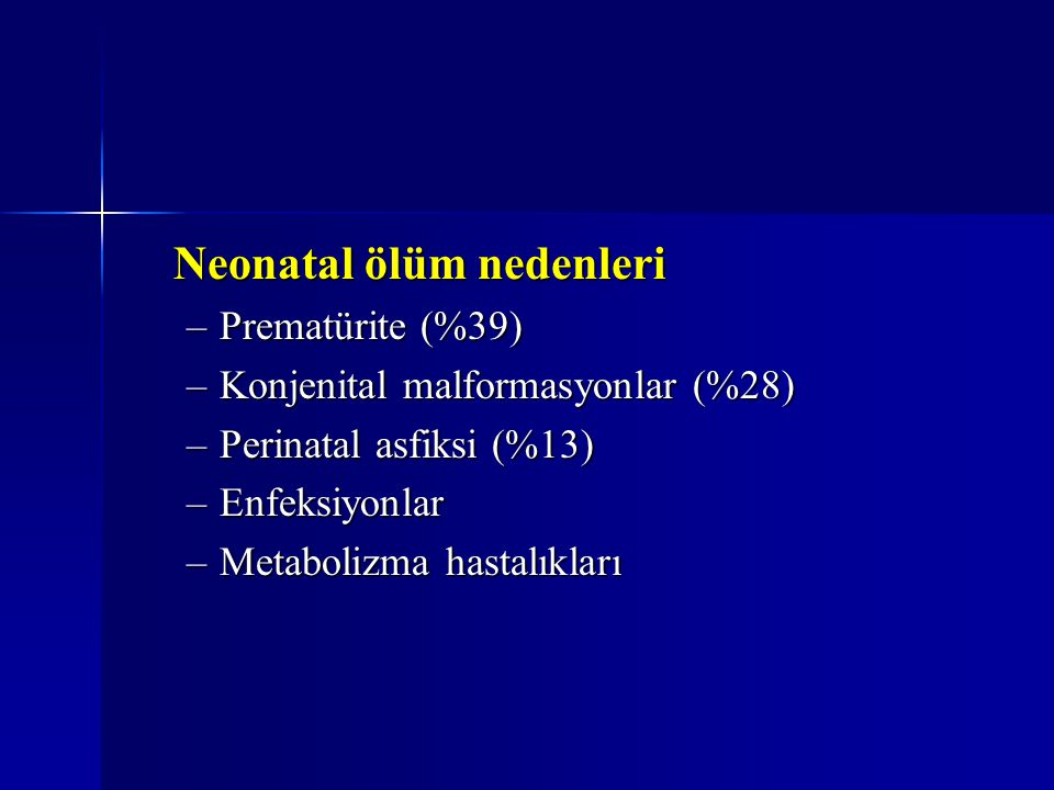 Neonatal ölüm nedenleri –Prematürite (%39) –Konjenital malformasyonlar (%28) –Perinatal asfiksi (%13) –Enfeksiyonlar –Metabolizma hastalıkları