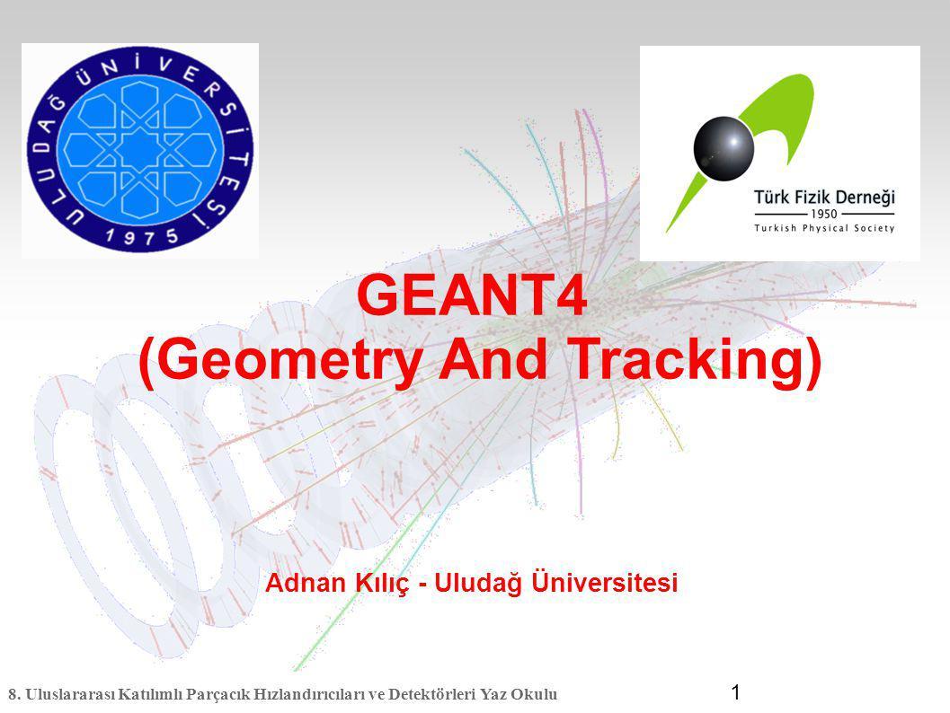 8. Uluslararası Katılımlı Parçacık Hızlandırıcıları ve Detektörleri Yaz Okulu 1 GEANT4 (Geometry And Tracking) Adnan Kılıç - Uludağ Üniversitesi