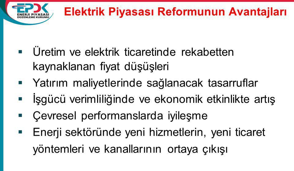 Elektrik Piyasası Reformunun Avantajları  Üretim ve elektrik ticaretinde rekabetten kaynaklanan fiyat düşüşleri  Yatırım maliyetlerinde sağlanacak tasarruflar  İşgücü verimliliğinde ve ekonomik etkinlikte artış  Çevresel performanslarda iyileşme  Enerji sektöründe yeni hizmetlerin, yeni ticaret yöntemleri ve kanallarının ortaya çıkışı