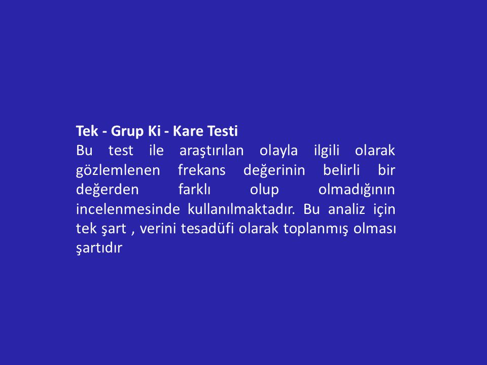 Tek - Grup Ki - Kare Testi Bu test ile araştırılan olayla ilgili olarak gözlemlenen frekans değerinin belirli bir değerden farklı olup olmadığının incelenmesinde kullanılmaktadır.