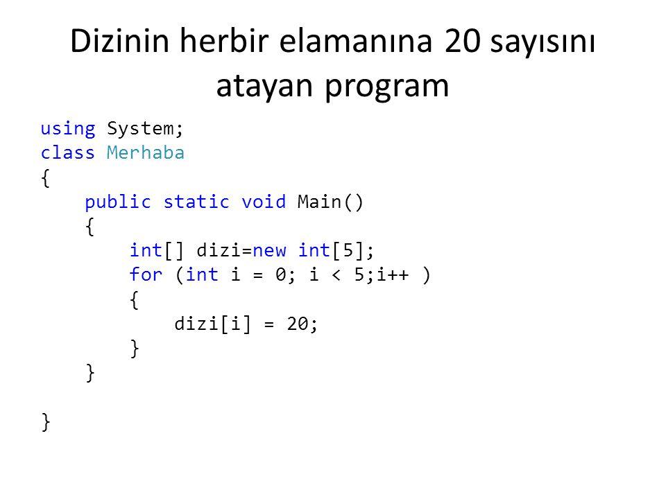 Dizinin herbir elamanına 20 sayısını atayan program using System; class Merhaba { public static void Main() { int[] dizi=new int[5]; for (int i = 0; i < 5;i++ ) { dizi[i] = 20; } }