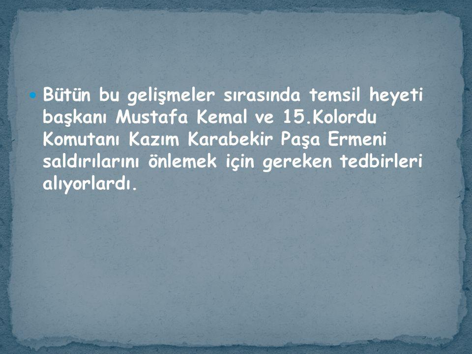 Bütün bu gelişmeler sırasında temsil heyeti başkanı Mustafa Kemal ve 15.Kolordu Komutanı Kazım Karabekir Paşa Ermeni saldırılarını önlemek için gereke