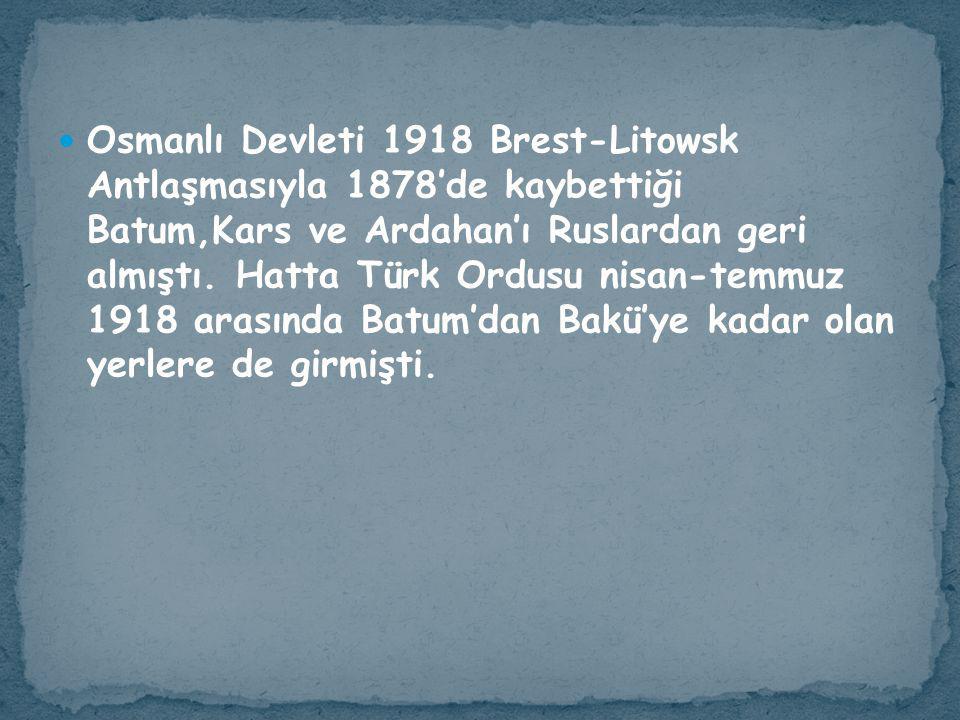 Osmanlı Devleti 1918 Brest-Litowsk Antlaşmasıyla 1878'de kaybettiği Batum,Kars ve Ardahan'ı Ruslardan geri almıştı. Hatta Türk Ordusu nisan-temmuz 191