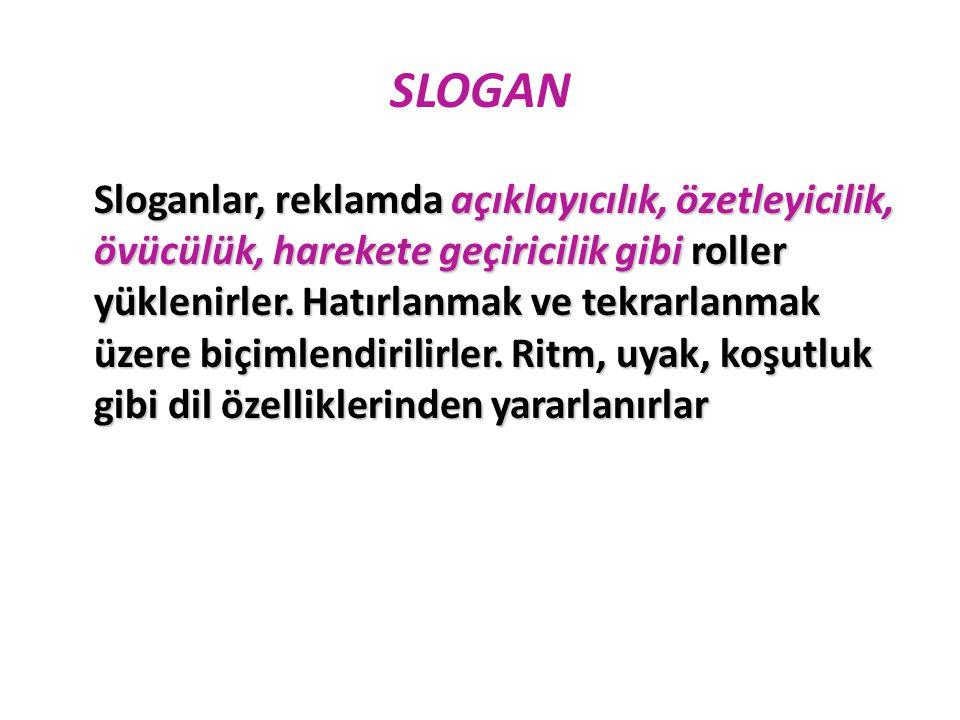 SLOGAN Sloganlar, reklamda açıklayıcılık, özetleyicilik, övücülük, harekete geçiricilik gibi roller yüklenirler. Hatırlanmak ve tekrarlanmak üzere biç
