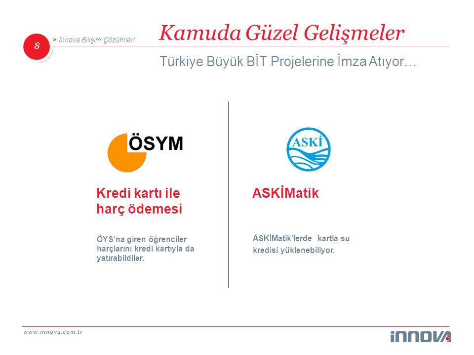 www.innova.com.tr 8 İnnova Bilişim Çözümleri Kamuda Güzel Gelişmeler Türkiye Büyük BİT Projelerine İmza Atıyor… ASKİMatik ASKİMatik'lerde kartla su kr